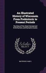 An Illustrated History of Wisconsin from Prehistoric to Present Periods af Clark S. Matteson