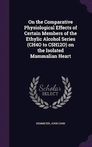 On the Comparative Physiological Effects of Certain Members of the Ethylic Alcohol Series (Ch4o to C5h12o) on the Isolated Mammalian Heart af John Cohn Hemmeter