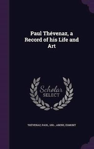 Paul Thevenaz, a Record of His Life and Art af Paul Thevenaz, Egmont Arens