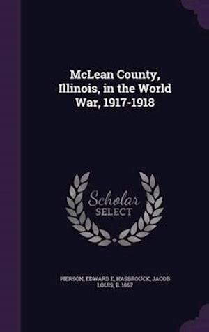 McLean County, Illinois, in the World War, 1917-1918 af Jacob Louis Hasbrouck, Edward E. Pierson
