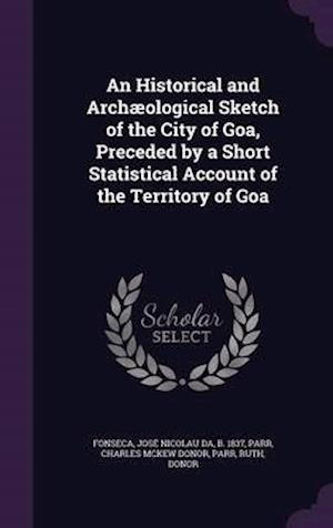 An Historical and Archaeological Sketch of the City of Goa, Preceded by a Short Statistical Account of the Territory of Goa af Jose Nicolau Da Fonseca
