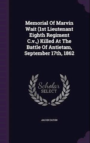 Memorial of Marvin Wait (1st Lieutenant Eighth Regiment C.V., ) Killed at the Battle of Antietam, September 17th, 1862 af Jacob Eaton