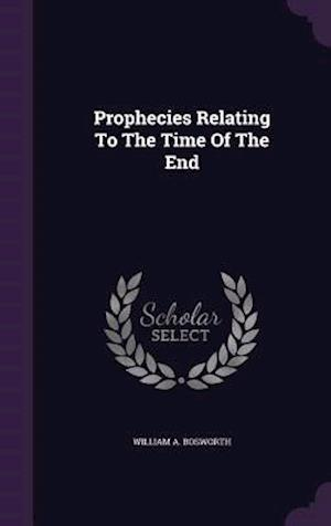 Prophecies Relating to the Time of the End af William A. Bosworth