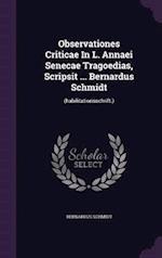 Observationes Criticae in L. Annaei Senecae Tragoedias, Scripsit ... Bernardus Schmidt af Bernardus Schmidt