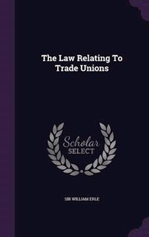 The Law Relating to Trade Unions af Sir William Erle