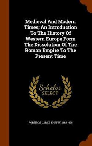 Medieval and Modern Times; An Introduction to the History of Western Europe Form the Dissolution of the Roman Empire to the Present Time af James Harvey 1863-1936 Robinson