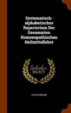 Systematisch-Alphabetisches Repertorium Der Gesammten Homoeopathischen Heilmittellehre af Clotar Muller