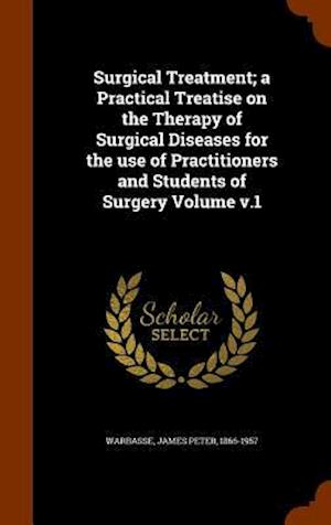 Surgical Treatment; A Practical Treatise on the Therapy of Surgical Diseases for the Use of Practitioners and Students of Surgery Volume V.1 af James Peter 1866-1957 Warbasse