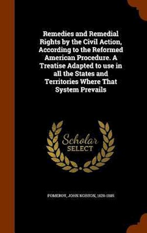 Remedies and Remedial Rights by the Civil Action, According to the Reformed American Procedure. a Treatise Adapted to Use in All the States and Territories Where That System Prevails af John Norton 1828-1885 Pomeroy