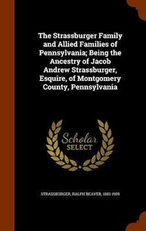 The Strassburger Family and Allied Families of Pennsylvania; Being the Ancestry of Jacob Andrew Strassburger, Esquire, of Montgomery County, Pennsylvania af Ralph Beaver 1883-1959 Strassburger