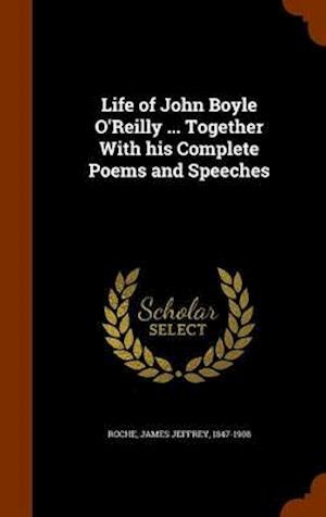 Life of John Boyle O'Reilly ... Together with His Complete Poems and Speeches af James Jeffrey 1847-1908 Roche