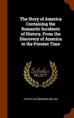 The Story of America Containing the Romantic Incidents of History, from the Discovery of America to the Present Time af Elia Wilkinson 1862-1935 Peattie