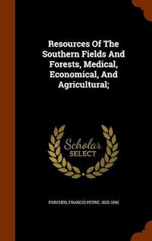Resources of the Southern Fields and Forests, Medical, Economical, and Agricultural; af Francis Peyre 1825-1895 Porcher