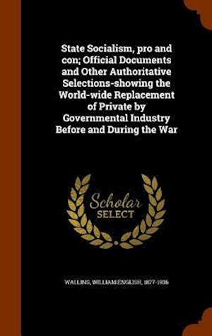 State Socialism, Pro and Con; Official Documents and Other Authoritative Selections-Showing the World-Wide Replacement of Private by Governmental Industry Before and During the War af William English 1877-1936 Walling