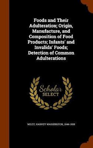 Foods and Their Adulteration; Origin, Manufacture, and Composition of Food Products; Infants' and Invalids' Foods; Detection of Common Adulterations af Harvey Washington 1844-1930 Wiley