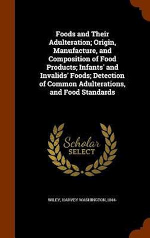 Foods and Their Adulteration; Origin, Manufacture, and Composition of Food Products; Infants' and Invalids' Foods; Detection of Common Adulterations, and Food Standards af Harvey Washington 1844- Wiley
