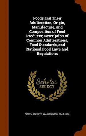 Foods and Their Adulteration; Origin, Manufacture, and Composition of Food Products; Description of Common Adulterations, Food Standards, and National Food Laws and Regulations af Harvey Washington 1844-1930 Wiley