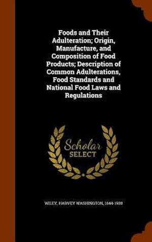 Foods and Their Adulteration; Origin, Manufacture, and Composition of Food Products; Description of Common Adulterations, Food Standards and National Food Laws and Regulations af Harvey Washington 1844-1930 Wiley