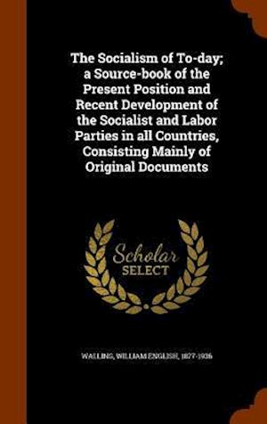 The Socialism of To-Day; A Source-Book of the Present Position and Recent Development of the Socialist and Labor Parties in All Countries, Consisting Mainly of Original Documents af William English 1877-1936 Walling