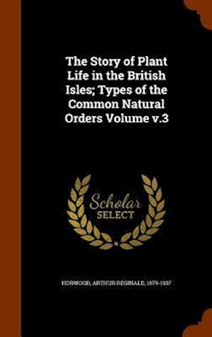 The Story of Plant Life in the British Isles; Types of the Common Natural Orders Volume V.3 af Arthur Reginald 1879-1937 Horwood
