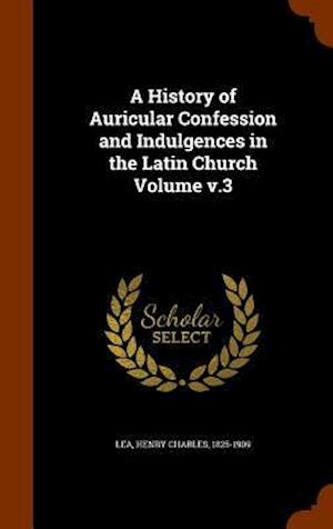 A History of Auricular Confession and Indulgences in the Latin Church Volume V.3 af Henry Charles 1825-1909 Lea