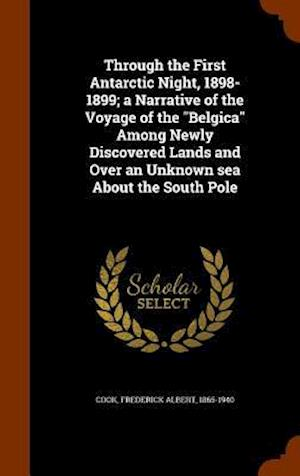 Through the First Antarctic Night, 1898-1899; A Narrative of the Voyage of the Belgica Among Newly Discovered Lands and Over an Unknown Sea about the South Pole af Frederick Albert 1865-1940 Cook