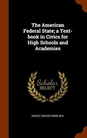 The American Federal State; A Text-Book in Civics for High Schools and Academies af Roscoe Lewis 1872- Ashley