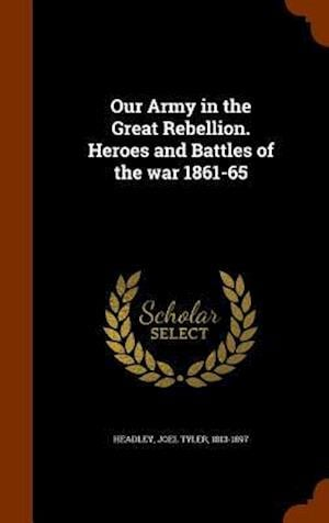 Our Army in the Great Rebellion. Heroes and Battles of the War 1861-65 af Joel Tyler 1813-1897 Headley