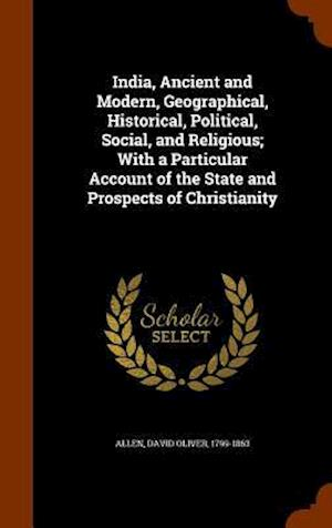 India, Ancient and Modern, Geographical, Historical, Political, Social, and Religious; With a Particular Account of the State and Prospects of Christianity af David Oliver 1799-1863 Allen
