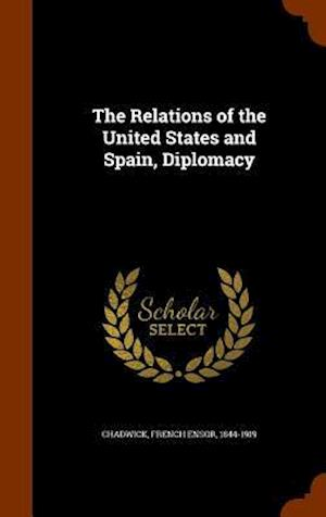 The Relations of the United States and Spain, Diplomacy af French Ensor 1844-1919 Chadwick