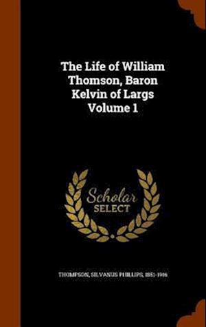 The Life of William Thomson, Baron Kelvin of Largs Volume 1 af Silvanus Phillips 1851-1916 Thompson