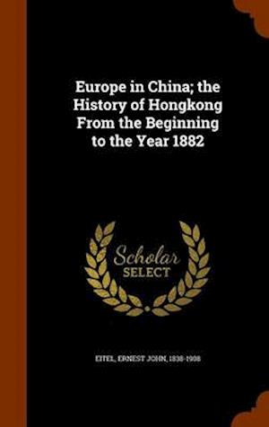 Europe in China; The History of Hongkong from the Beginning to the Year 1882 af Ernest John 1838-1908 Eitel