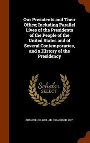 Our Presidents and Their Office; Including Parallel Lives of the Presidents of the People of the United States and of Several Contemporaries, and a History of the Presidency af William Estabrook 1867- Chancellor