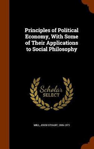 Principles of Political Economy, with Some of Their Applications to Social Philosophy af John Stuart 1806-1873 Mill