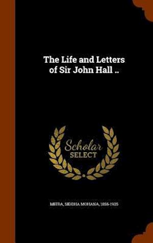 The Life and Letters of Sir John Hall .. af Siddha Mohana 1856-1925 Mitra