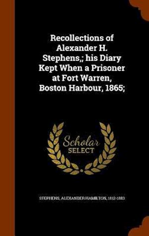 Recollections of Alexander H. Stephens; His Diary Kept When a Prisoner at Fort Warren, Boston Harbour, 1865; af Alexander Hamilton 1812-1883 Stephens