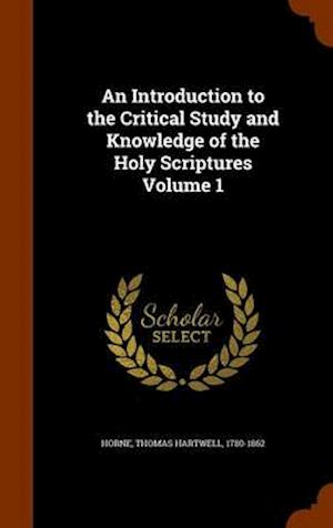 An Introduction to the Critical Study and Knowledge of the Holy Scriptures Volume 1 af Thomas Hartwell 1780-1862 Horne