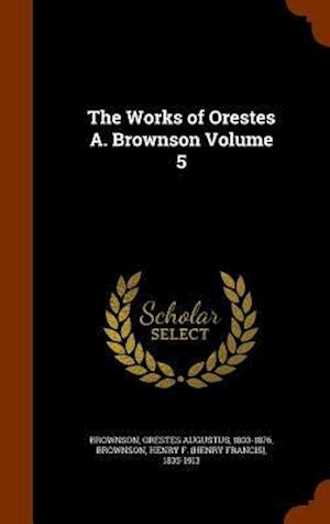 The Works of Orestes A. Brownson Volume 5 af Orestes Augustus 1803-1876 Brownson