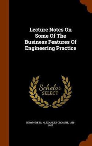 Lecture Notes on Some of the Business Features of Engineering Practice af Alexander Crombie 1851-1927 Humphreys