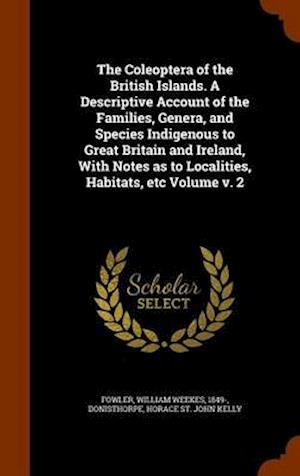 The Coleoptera of the British Islands. a Descriptive Account of the Families, Genera, and Species Indigenous to Great Britain and Ireland, with Notes as to Localities, Habitats, Etc Volume V. 2 af William Weekes 1849- Fowler