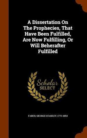 A Dissertation on the Prophecies, That Have Been Fulfilled, Are Now Fulfilling, or Will Beherafter Fulfilled af George Stanley 1773-1854 Faber
