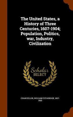 The United States, a History of Three Centuries, 1607-1904; Population, Politics, War, Industry, Civilization af William Estabrook 1867-1963 Chancellor
