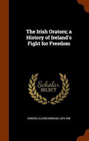 The Irish Orators; A History of Ireland's Fight for Freedom af Claude Gernade 1879-1958 Bowers