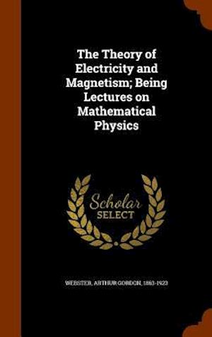 The Theory of Electricity and Magnetism; Being Lectures on Mathematical Physics af Arthur Gordon 1863-1923 Webster