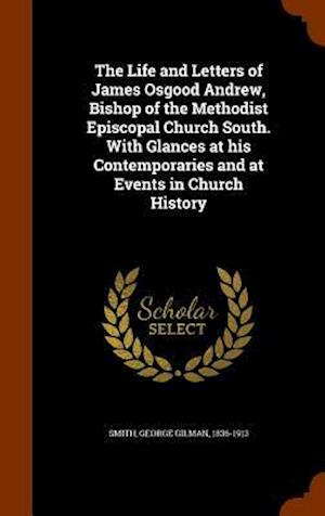 The Life and Letters of James Osgood Andrew, Bishop of the Methodist Episcopal Church South. with Glances at His Contemporaries and at Events in Church History af George Gilman 1836-1913 Smith