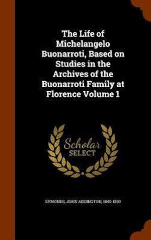 The Life of Michelangelo Buonarroti, Based on Studies in the Archives of the Buonarroti Family at Florence Volume 1 af John Addington 1840-1893 Symonds