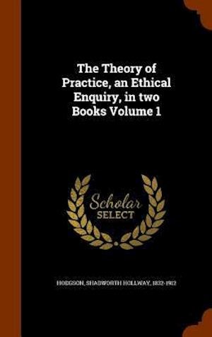 The Theory of Practice, an Ethical Enquiry, in Two Books Volume 1 af Shadworth Hollway 1832-1912 Hodgson