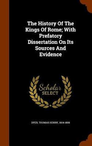 The History of the Kings of Rome; With Prefatory Dissertation on Its Sources and Evidence af Thomas Henry 1804-1888 Dyer