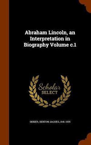 Abraham Lincoln, an Interpretation in Biography Volume C.1 af Denton Jaques 1841-1925 Snider