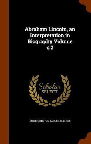Abraham Lincoln, an Interpretation in Biography Volume C.2 af Denton Jaques 1841-1925 Snider